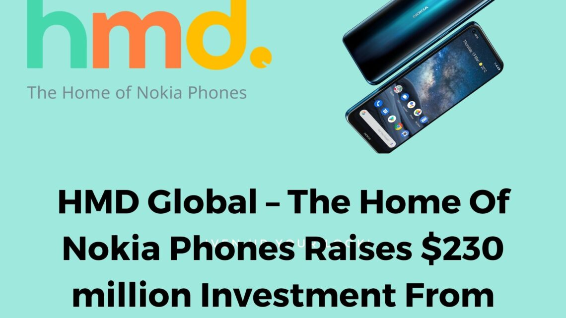HMD Global – The Home Of Nokia Phones Raises $230 million Investment From Strategic Partners