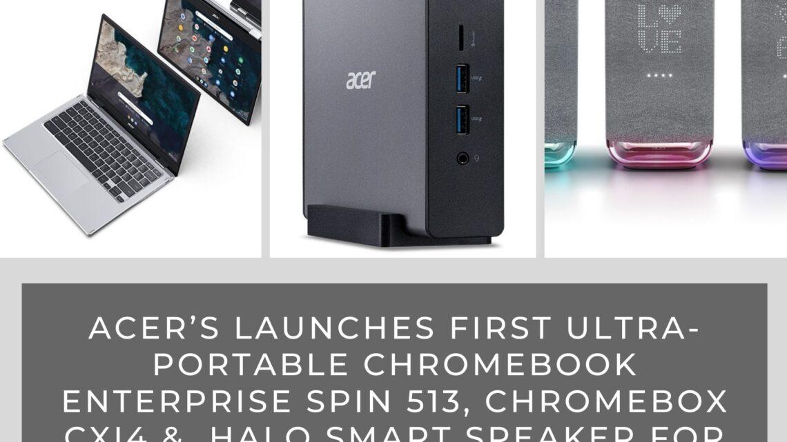 Acer Launches First Ultra-portable Chromebook Enterprise Spin 513, Chromebox CXI4 &  Halo Smart Speaker for the EMEA Market