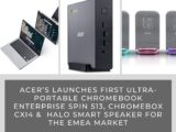 Acer's Launches First Ultra-portable Chromebook Enterprise Spin 513, Chromebox CXI4 & Halo Smart Speaker for the EMEA Market