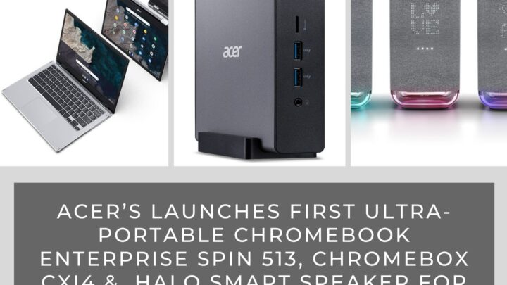 Acer Launches First Ultra-portable Chromebook Enterprise Spin 513, Chromebox CXI4 &  Halo Smart Speaker for the EMEA Market